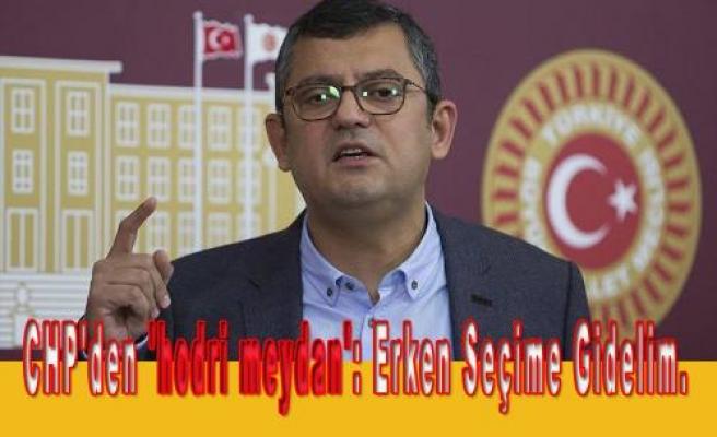 CHP'den 'hodri meydan': Erken Seçime Gidelim.